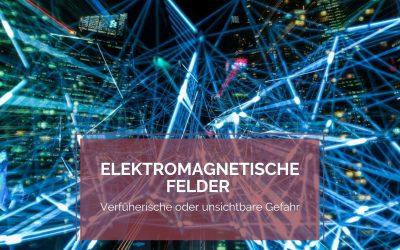 Elektromagnetische Felder – Verführerische und unsichtbare Gefahr?